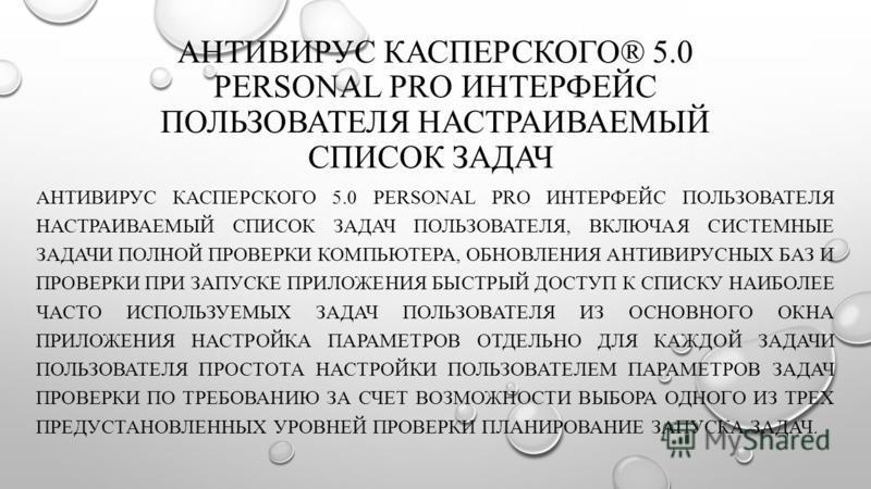 АНТИВИРУС КАСПЕРСКОГО® 5.0 PERSONAL PRO ИНТЕРФЕЙС ПОЛЬЗОВАТЕЛЯ НАСТРАИВАЕМЫЙ СПИСОК ЗАДАЧ АНТИВИРУС КАСПЕРСКОГО 5.0 PERSONAL PRO ИНТЕРФЕЙС ПОЛЬЗОВАТЕЛЯ НАСТРАИВАЕМЫЙ СПИСОК ЗАДАЧ ПОЛЬЗОВАТЕЛЯ, ВКЛЮЧАЯ СИСТЕМНЫЕ ЗАДАЧИ ПОЛНОЙ ПРОВЕРКИ КОМПЬЮТЕРА, ОБНО