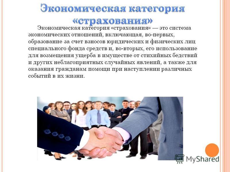 Экономическая категория «страхования» это система экономических отношений, включающая, во-первых, образование за счет взносов юридических и физических лиц специального фонда средств и, во-вторых, его использование для возмещения ущерба в имуществе о