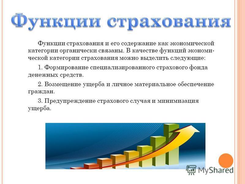 Функции страхования и его содержание как экономической категории органически связаны. В качестве функций экономи ческой категории страхования можно выделить следующие: 1. Формирование специализированного страхового фонда денежных средств. 2. Возмеще