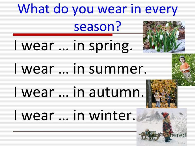 What do you wear in every season? I wear … in spring. I wear … in summer. I wear … in autumn. I wear … in winter.
