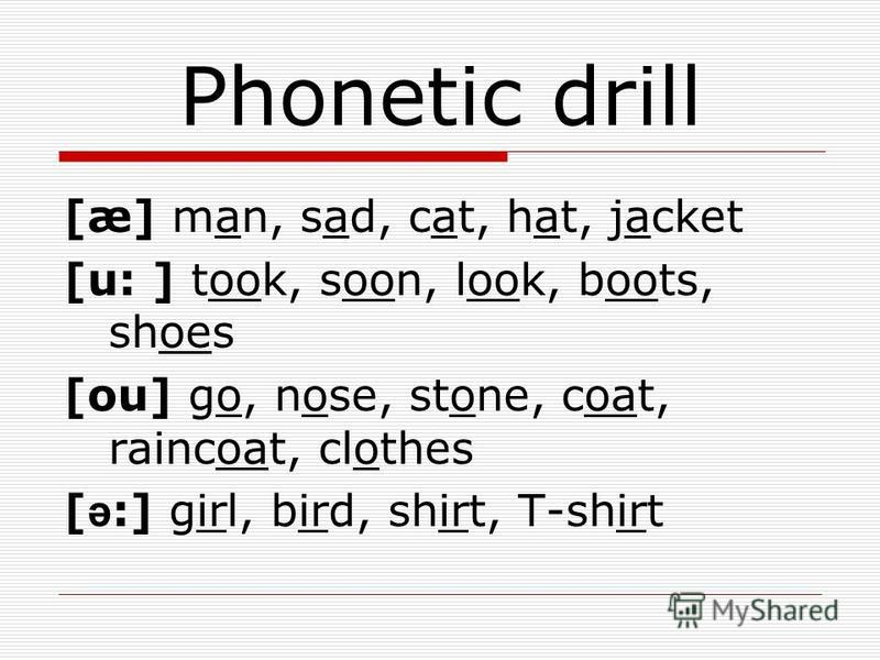 Phonetic drill [æ] man, sad, cat, hat, jacket [u: ] took, soon, look, boots, shoes [ou] go, nose, stone, coat, raincoat, clothes [ ə :] girl, bird, shirt, T-shirt