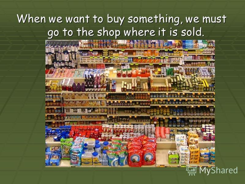 When we want to buy something, we must go to the shop where it is sold.
