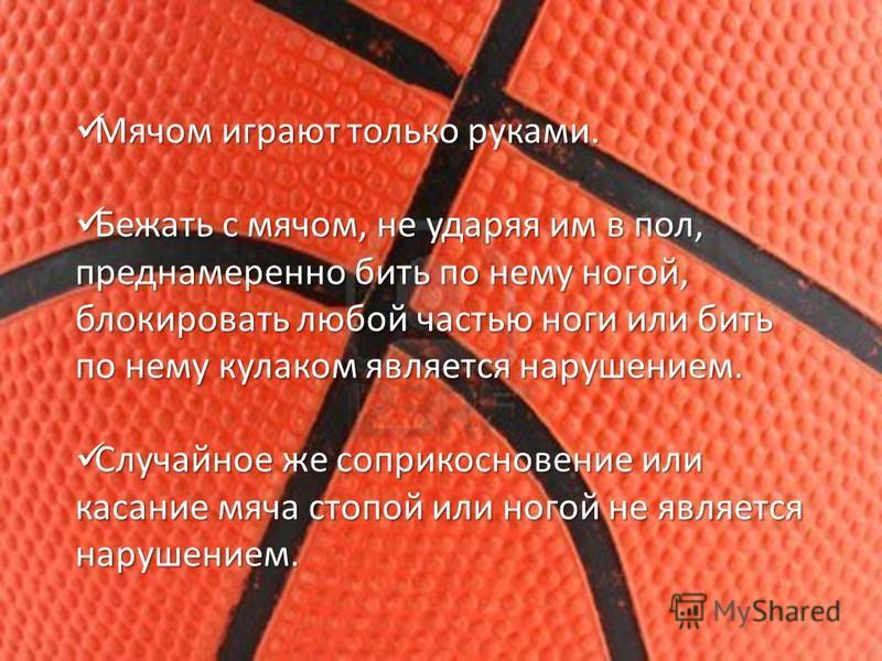 Мячом играют только руками. Мячом играют только руками. Бежать с мячом, не ударяя им в пол, преднамеренно бить по нему ногой, блокировать любой частью ноги или бить по нему кулаком является нарушением. Бежать с мячом, не ударяя им в пол, преднамеренн