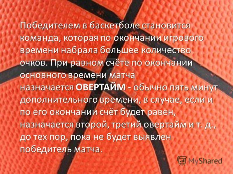 Победителем в баскетболе становится команда, которая по окончании игрового времени набрала большее количество очков. При равном счёте по окончании основного времени матча назначается ОВЕРТАЙМ - обычно пять минут дополнительного времени, в случае, есл