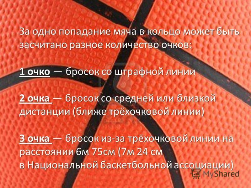 За одно попадание мяча в кольцо может быть засчитано разное количество очков: 1 очко бросок со штрафной линии 2 очка бросок со средней или близкой дистанции (ближе трёхочковой линии) 3 очка бросок из-за трёхочковой линии на расстоянии 6 м 75 см (7 м