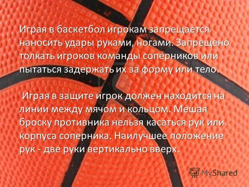 Играя в баскетбол игрокам запрещается наносить удары руками, ногами. Запрещено толкать игроков команды соперников или пытаться задержать их за форму или тело. Играя в защите игрок должен находится на линии между мячом и кольцом. Мешая броску противни