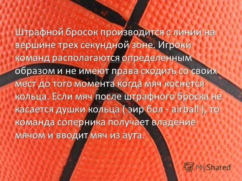 Штрафной бросок производится с линии на вершине трех секундной зоне. Игроки команд располагаются определенным образом и не имеют права сходить со своих мест до того момента когда мяч коснется кольца. Если мяч после штрафного броска не касается душки