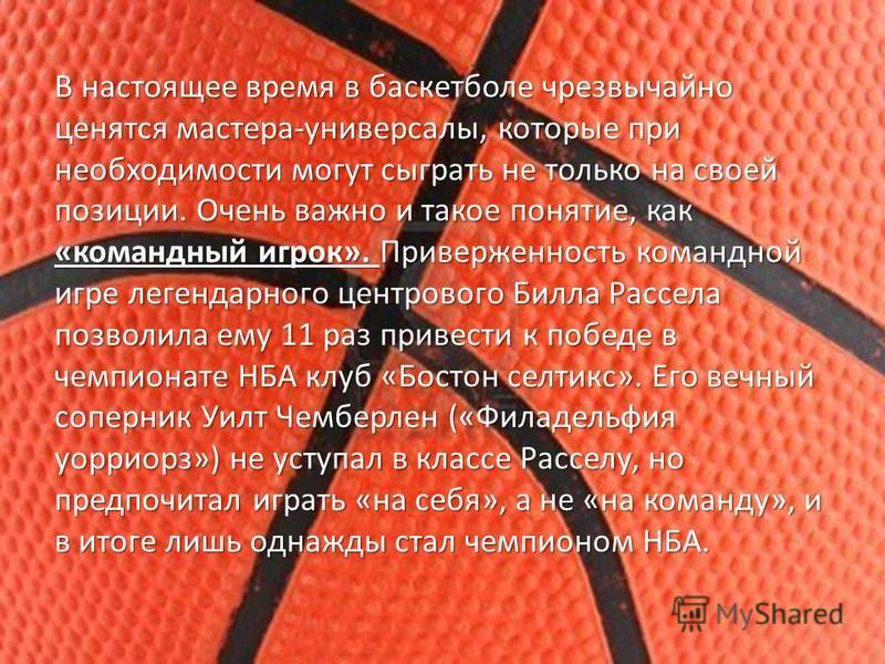 В настоящее время в баскетболе чрезвычайно ценятся мастера-универсалы, которые при необходимости могут сыграть не только на своей позиции. Очень важно и такое понятие, как «командный игрок». Приверженность командной игре легендарного центрового Билла