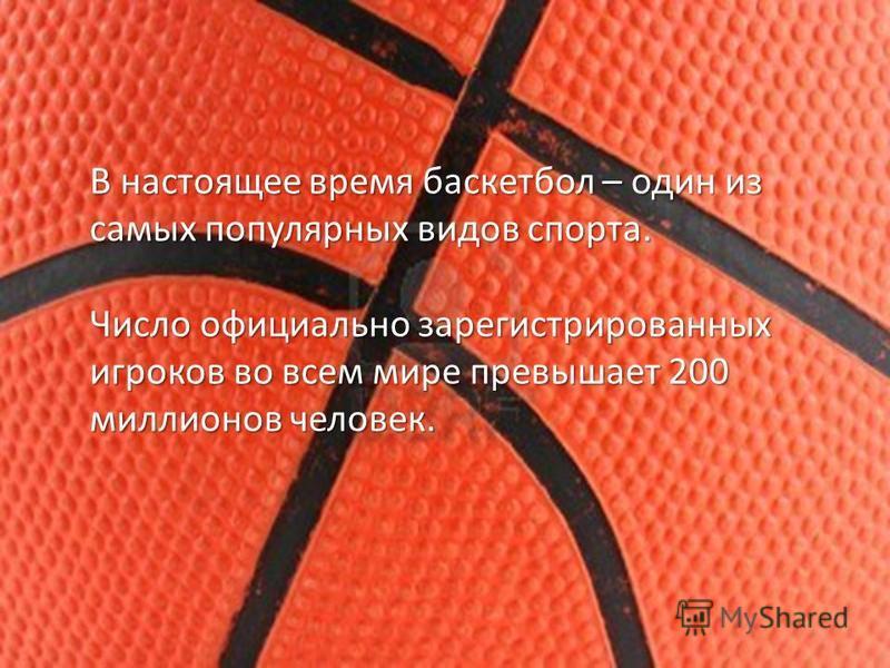 В настоящее время баскетбол – один из самых популярных видов спорта. Число официально зарегистрированных игроков во всем мире превышает 200 миллионов человек.