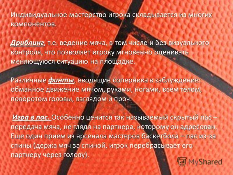 Индивидуальное мастерство игрока складывается из многих компонентов. Дриблинг, т.е. ведение мяча, в том числе и без визуального контроля, что позволяет игроку мгновенно оценивать меняющуюся ситуацию на площадке. Различные финты, вводящие соперника в