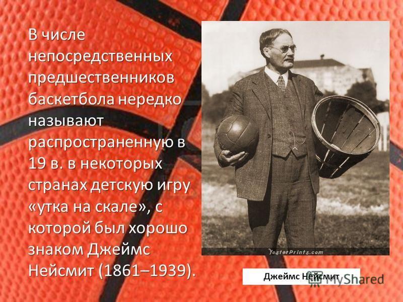 В числе непосредственных предшественников баскетбола нередко называют распространенную в 19 в. в некоторых странах детскую игру «утка на скале», с которой был хорошо знаком Джеймс Нейсмит (1861–1939). Джеймс Нейсмит