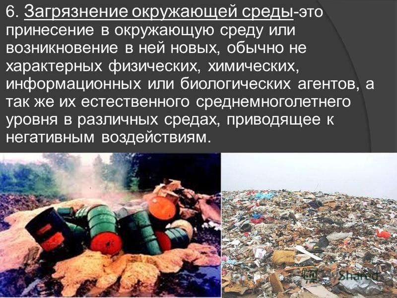6. Загрязнение окружающей среды -это принесение в окружающую среду или возникновение в ней новых, обычно не характерных физических, химических, информационных или биологических агентов, а так же их естественного среднемноголетнего уровня в различных