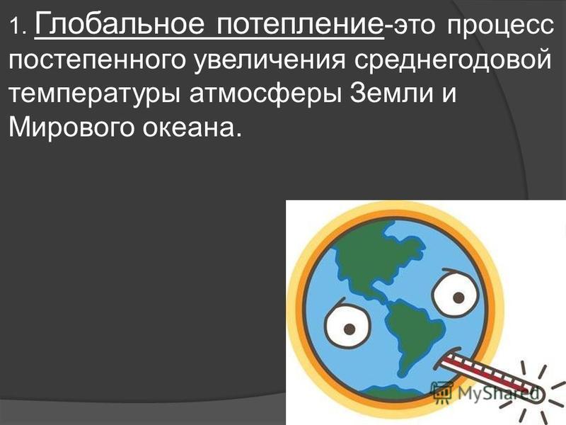 1. Глобальное потепление -это процесс постепенного увеличения среднегодовой температуры атмосферы Земли и Мирового океана.