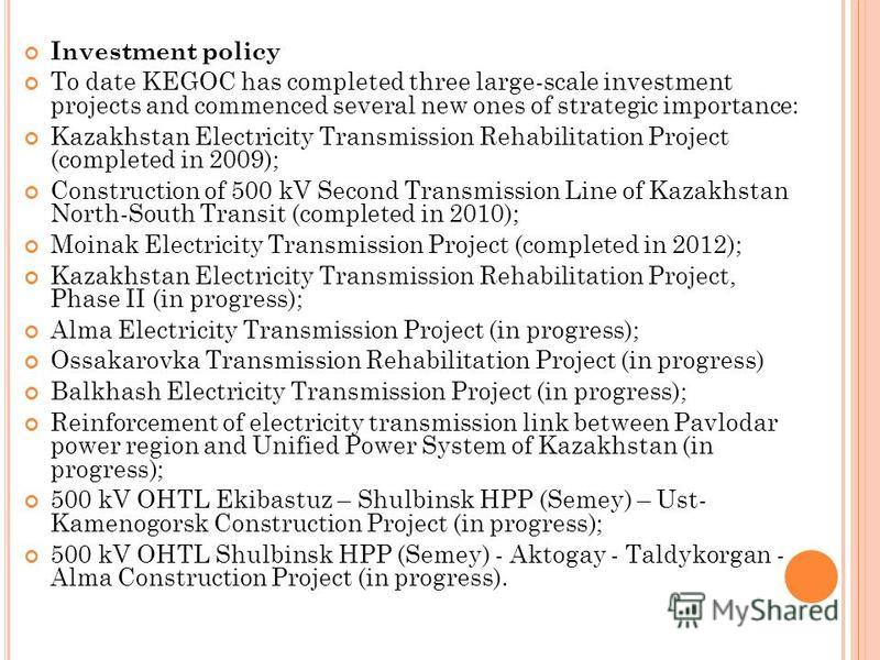 Investment policy To date KEGOC has completed three large-scale investment projects and commenced several new ones of strategic importance: Kazakhstan Electricity Transmission Rehabilitation Project (completed in 2009); Construction of 500 kV Second