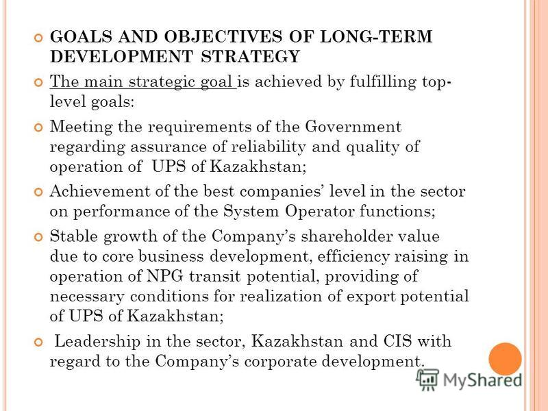 GOALS AND OBJECTIVES OF LONG-TERM DEVELOPMENT STRATEGY The main strategic goal is achieved by fulfilling top- level goals: Meeting the requirements of the Government regarding assurance of reliability and quality of operation of UPS of Kazakhstan; Ac