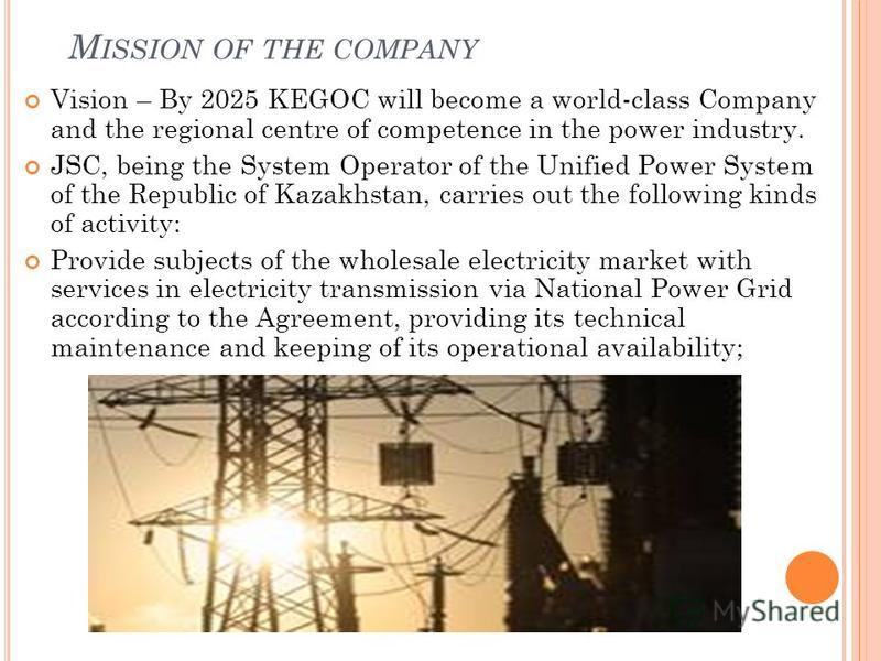 M ISSION OF THE COMPANY Vision – By 2025 KEGOC will become a world-class Company and the regional centre of competence in the power industry. JSC, being the System Operator of the Unified Power System of the Republic of Kazakhstan, carries out the fo