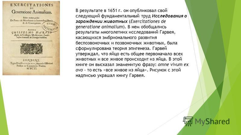 В результате в 1651 г. он опубликовал свой следующий фундаментальный труд Исследования о зарождении животных (Exercitationes de generatione animalium). В нем обобщались результаты многолетних исследований Гарвея, касающихся эмбрионального развития бе