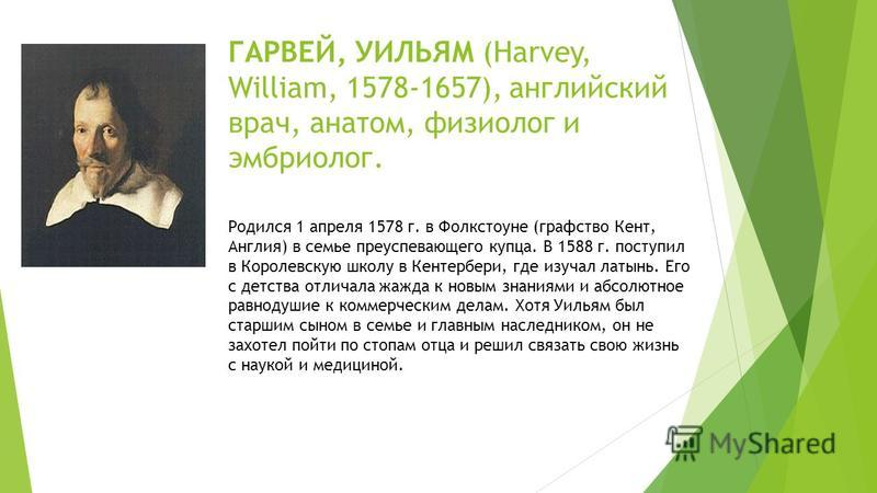ГАРВЕЙ, УИЛЬЯМ (Harvey, William, 1578-1657), английский врач, анатом, физиолог и эмбриолог. Родился 1 апреля 1578 г. в Фолкстоуне (графство Кент, Англия) в семье преуспевающего купца. В 1588 г. поступил в Королевскую школу в Кентербери, где изучал ла