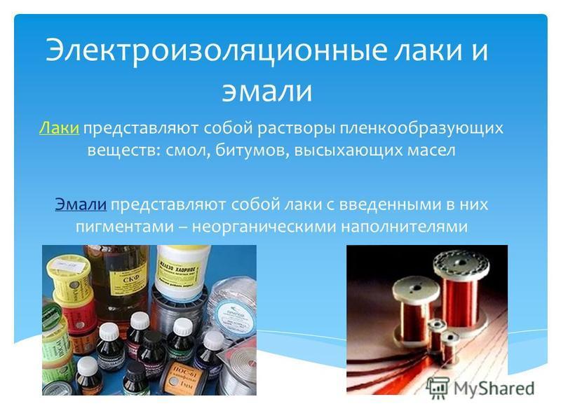 Электроизоляционные лаки и эмали Лаки представляют собой растворы пленкообразующих веществ: смол, битумов, высыхающих масел Эмали представляют собой лаки с введенными в них пигментами – неорганическими наполнителями