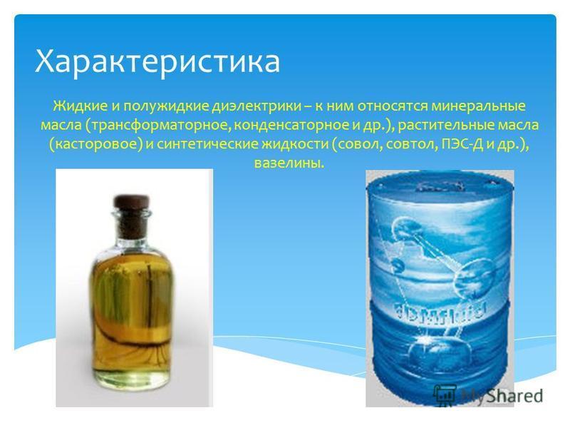 Характеристика Жидкие и полужидкие диэлектрики – к ним относятся минеральные масла (трансформаторное, конденсаторное и др.), растительные масла (касторовое) и синтетические жидкости (совал, совтол, ПЭС-Д и др.), вазелины.