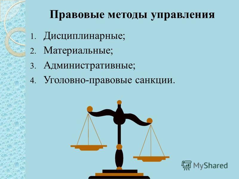 Правовые методы управления 1. Дисциплинарные; 2. Материальные; 3. Административные; 4. Уголовно-правовые санкции.