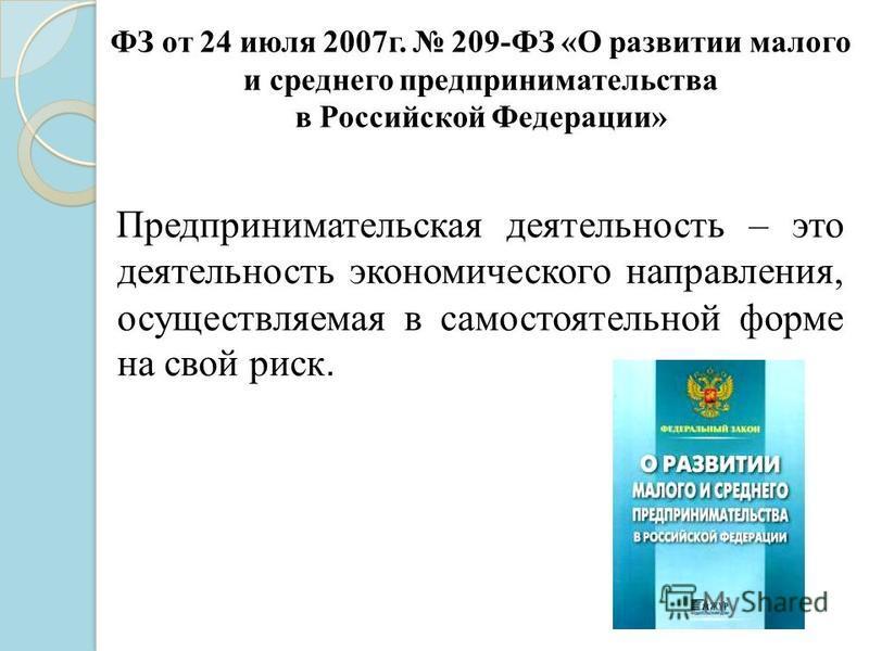 ФЗ от 24 июля 2007 г. 209-ФЗ «О развитии малого и среднего предпринимательства в Российской Федерации» Предпринимательская деятельность – это деятельность экономического направления, осуществляемая в самостоятельной форме на свой риск.