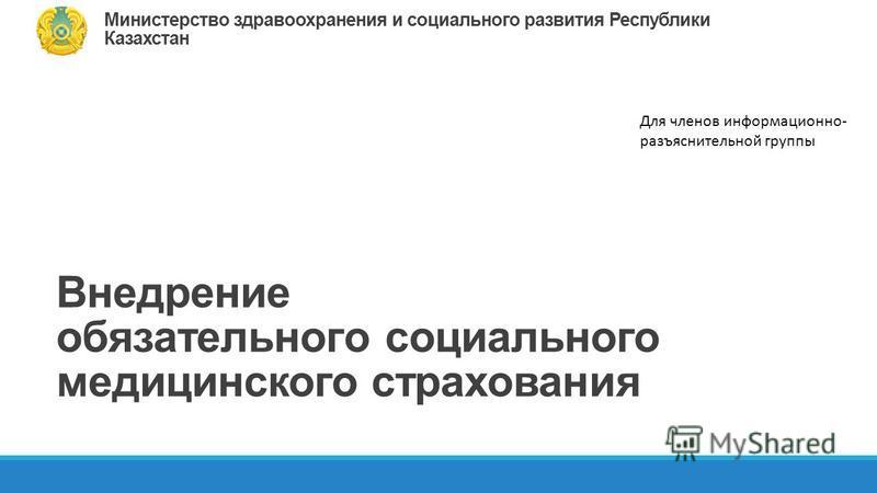 Внедрение обязательного социального медицинского страхования Для членов информационно- разъяснительной группы Министерство здравоохранения и социального развития Республики Казахстан