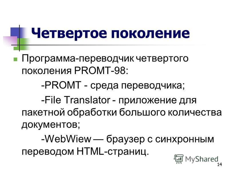 14 Четвертое поколение Программа-переводчик четвертого поколения РROМТ-98: -PROMT - среда переводчика; -File Translator - приложение для пакетной обработки большого количества документов; -WebWiew браузер с синхронным переводом HTML-страниц.