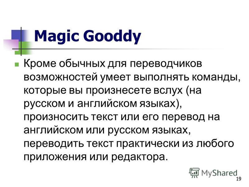 19 Magic Gooddy Кроме обычных для переводчиков возможностей умеет выполнять команды, которые вы произнесете вслух (на русском и английском языках), произносить текст или его перевод на английском или русском языках, переводить текст практически из лю