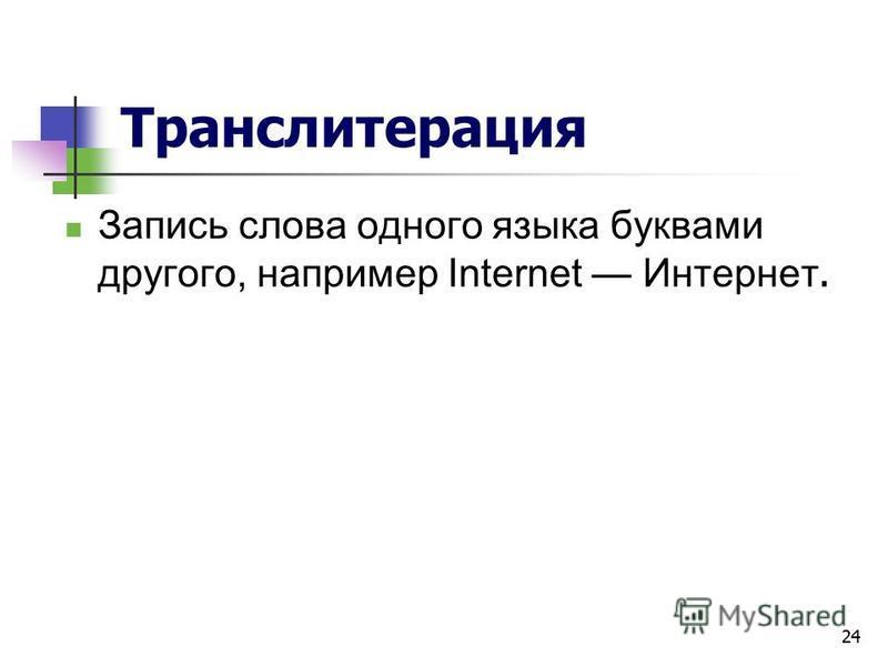 24 Транслитерация Запись слова одного языка буквами другого, например Internet Интернет.