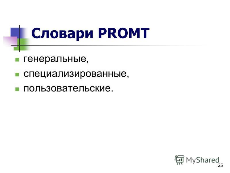 25 Словари PROMT генеральные, специализированные, пользовательские.