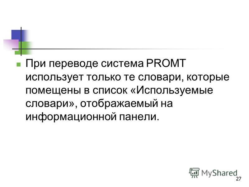 27 При переводе система PROMT использует только те словари, которые помещены в список «Используемые словари», отображаемый на информационной панели.