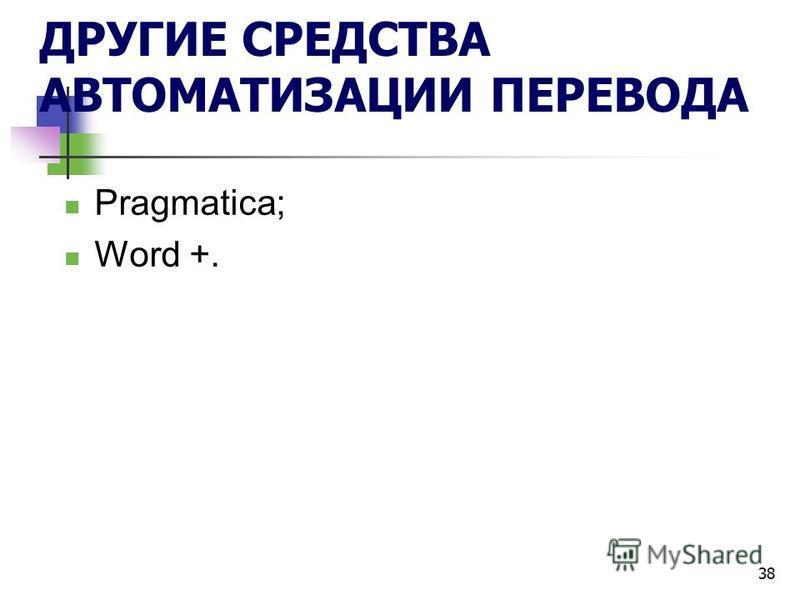 38 ДРУГИЕ СРЕДСТВА АВТОМАТИЗАЦИИ ПЕРЕВОДА Pragmatica; Word +.