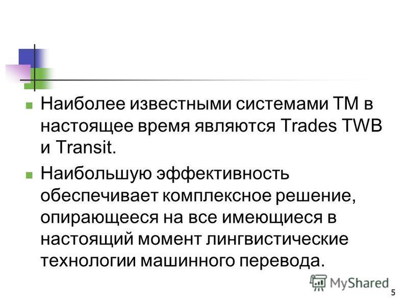 5 Наиболее известными системами ТМ в настоящее время являются Trades TWB и Transit. Наибольшую эффективность обеспечивает комплексное решение, опирающееся на все имеющиеся в настоящий момент лингвистические технологии машинного перевода.