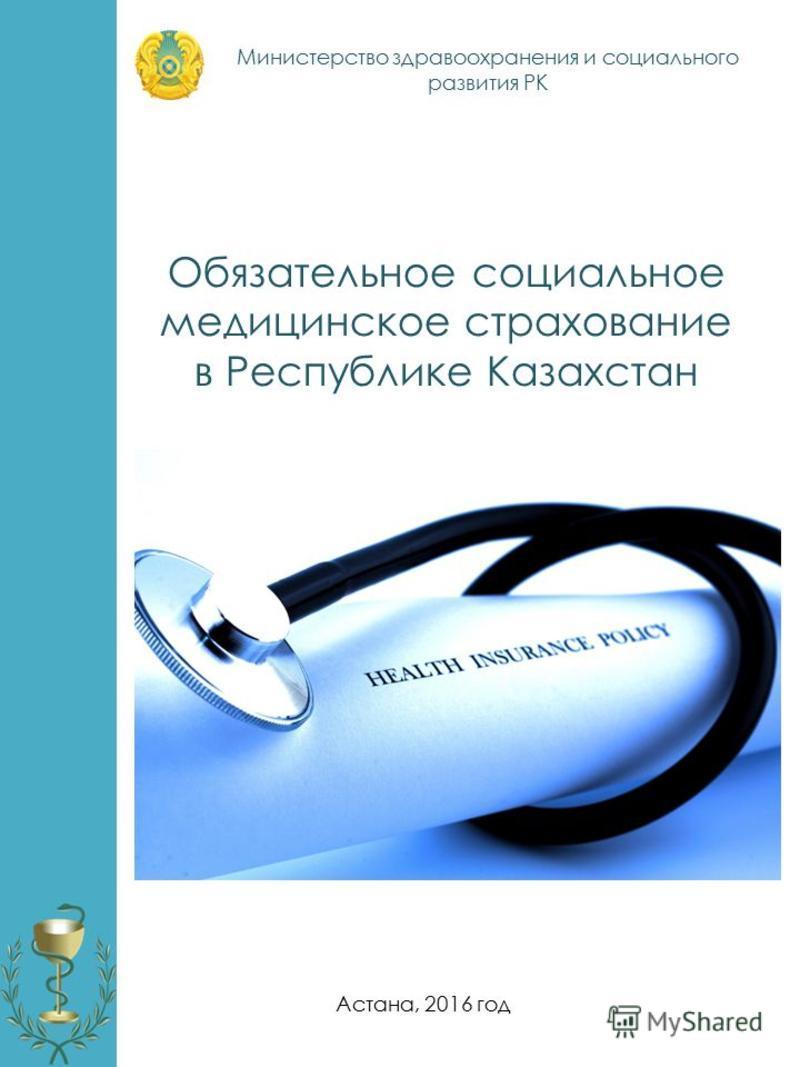 Обязательное социальное медицинское страхование в Республике Казахстан Астана, 2016 год Министерство здравоохранения и социального развития РК
