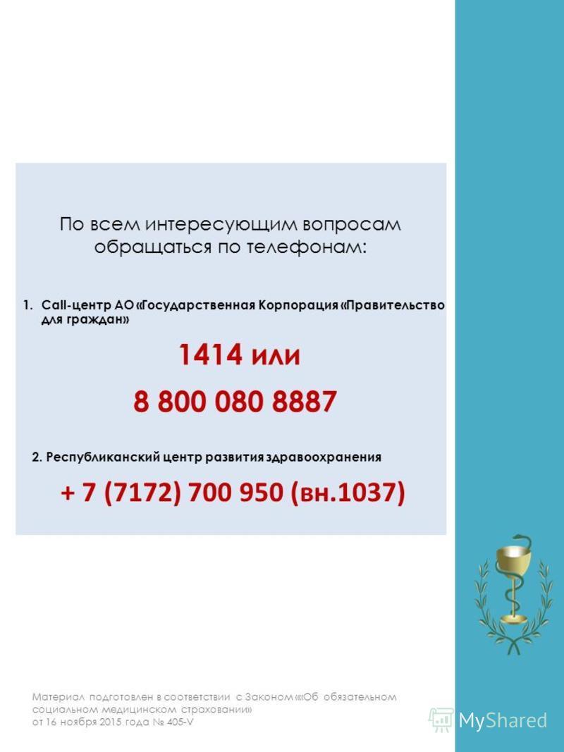 8 По всем интересующим вопросам обращаться по телефонам: 1414 или 8 800 080 8887 Материал подготовлен в соответствии с Законом ««Об обязательном социальном медицинском страховании» от 16 ноября 2015 года 405-V 1.Call-центр АО «Государственная Корпора