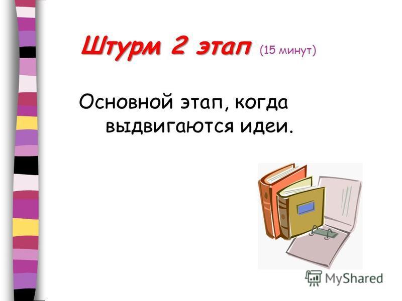 Штурм 2 этап Штурм 2 этап (15 минут) Основной этап, когда выдвигаются идеи.