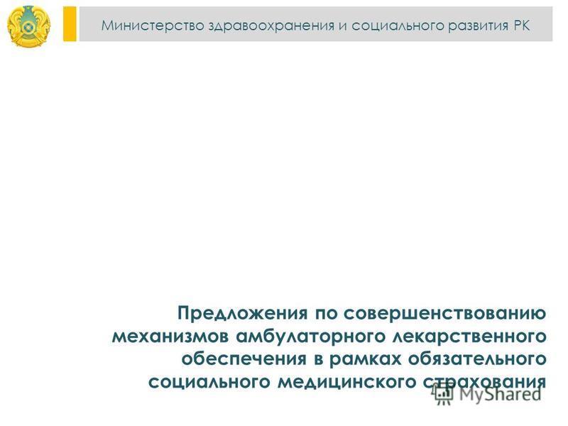 Министерство здравоохранения и социального развития РК Предложения по совершенствованию механизмов амбулаторного лекарственного обеспечения в рамках обязательного социального медицинского страхования