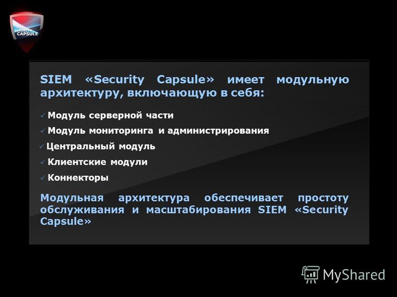 SIEM «Security Capsule» имеет модульную архитектуру, включающую в себя: Модуль серверной части Модуль мониторинга и администрирования Центральный модуль Клиентские модули Коннекторы Модульная архитектура обеспечивает простоту обслуживания и масштабир