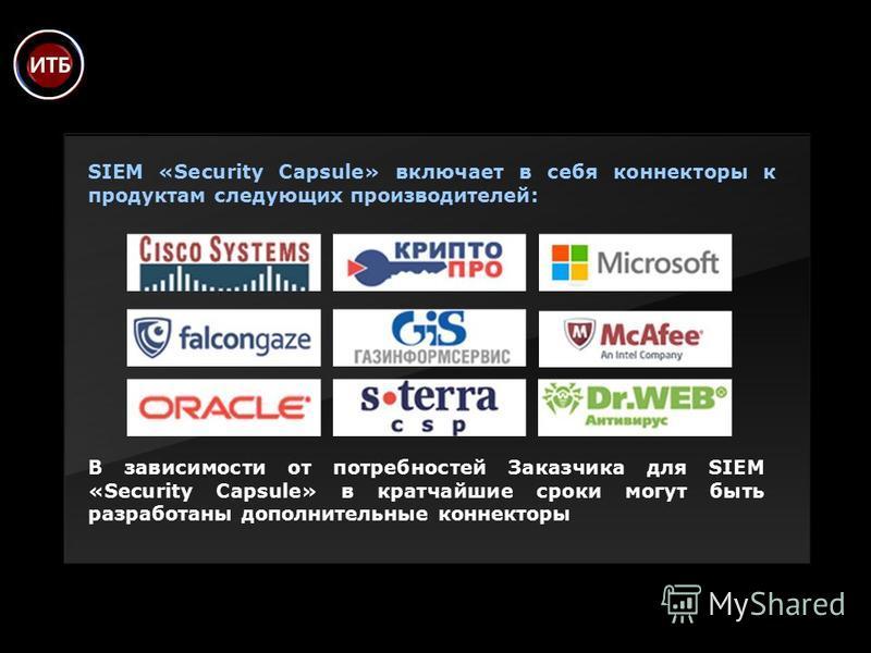 В зависимости от потребностей Заказчика для SIEM «Security Capsule» в кратчайшие сроки могут быть разработаны дополнительные коннекторы SIEM «Security Capsule» включает в себя коннекторы к продуктам следующих производителей: