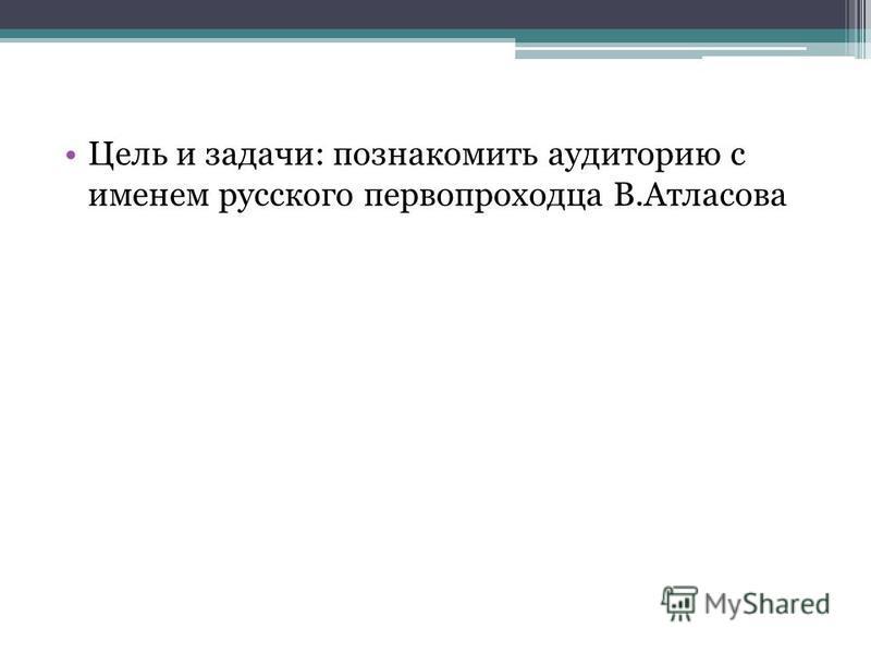 Цель и задачи: познакомить аудиторию с именем русского первопроходца В.Атласова