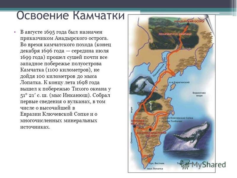 Освоение Камчатки В августе 1695 года был назначен приказчиком Анадырского острога. Во время камчатского похода (конец декабря 1696 года середина июля 1699 года) прошел сушей почти все западное побережье полуострова Камчатка (1100 километров), не дой