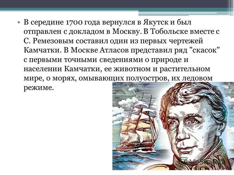 В середине 1700 года вернулся в Якутск и был отправлен с докладом в Москву. В Тобольске вместе с С. Ремезовым составил один из первых чертежей Камчатки. В Москве Атласов представил ряд