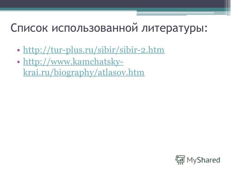 Список использованной литературы: http://tur-plus.ru/sibir/sibir-2. htm http://www.kamchatsky- krai.ru/biography/atlasov.htmhttp://www.kamchatsky- krai.ru/biography/atlasov.htm