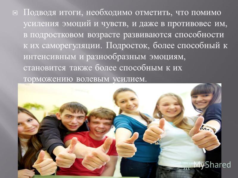 Подводя итоги, необходимо отметить, что помимо усиления эмоций и чувств, и даже в противовес им, в подростковом возрасте развиваются способности к их саморегуляции. Подросток, более способный к интенсивным и разнообразным эмоциям, становится также бо