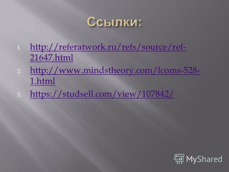 1. http://referatwork.ru/refs/source/ref- 21647. html http://referatwork.ru/refs/source/ref- 21647. html 2. http://www.mindstheory.com/lcoms-528- 1. html http://www.mindstheory.com/lcoms-528- 1. html 3. https://studsell.com/view/107842/ https://studs