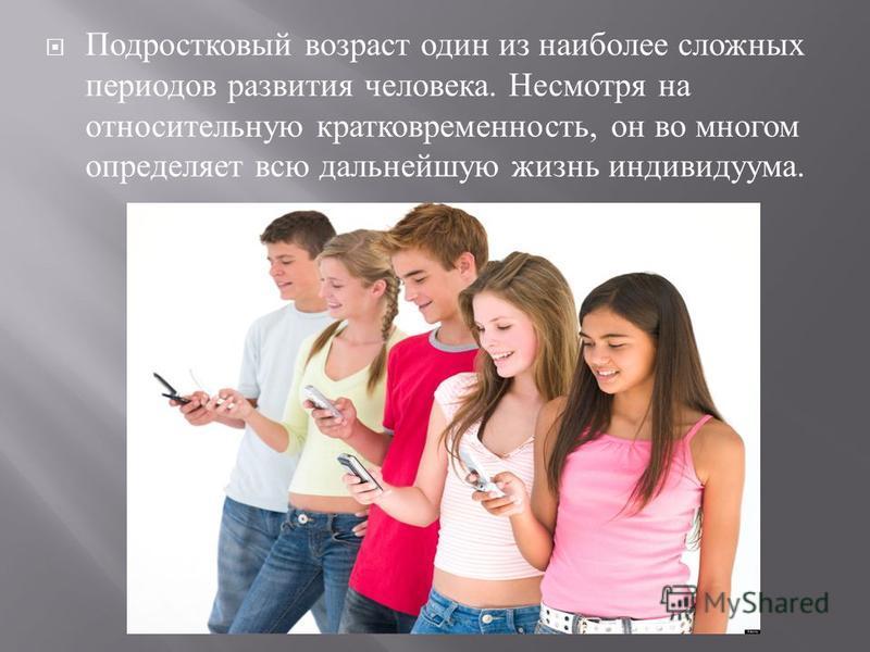 Подростковый возраст один из наиболее сложных периодов развития человека. Несмотря на относительную кратковременность, он во многом определяет всю дальнейшую жизнь индивидуума.