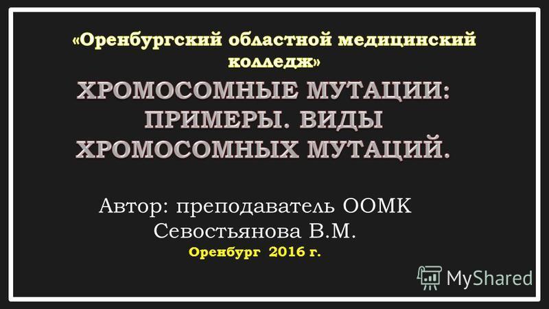 Автор: преподаватель ООМК Севостьянова В.М. Оренбург 2016 г.