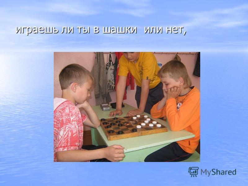 играешь ли ты в шашки или нет,