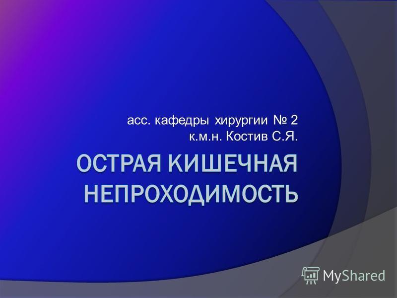 асс. кафедры хирургии 2 к.м.н. Костив С.Я.